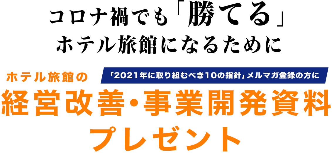 コロナ禍でも「勝てる」ホテル旅館になるために、「2021年に取り組むべき10の指針」メルマガ登録の方に、ホテル旅館の『経営改善・事業開発資料』プレゼント